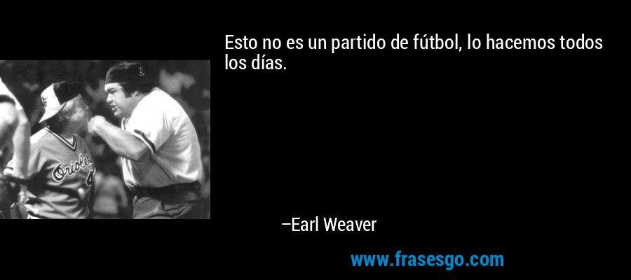 Esto no es un partido de fútbol, lo hacemos todos los días. – Earl Weaver