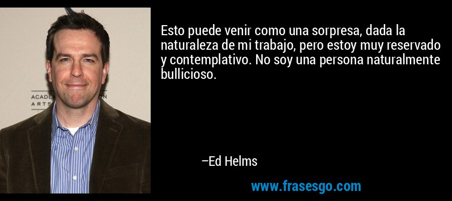 Esto puede venir como una sorpresa, dada la naturaleza de mi trabajo, pero estoy muy reservado y contemplativo. No soy una persona naturalmente bullicioso. – Ed Helms