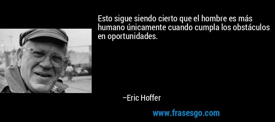Esto sigue siendo cierto que el hombre es más humano únicamente cuando cumpla los obstáculos en oportunidades. – Eric Hoffer