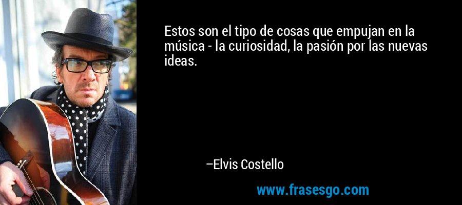 Estos son el tipo de cosas que empujan en la música - la curiosidad, la pasión por las nuevas ideas. – Elvis Costello