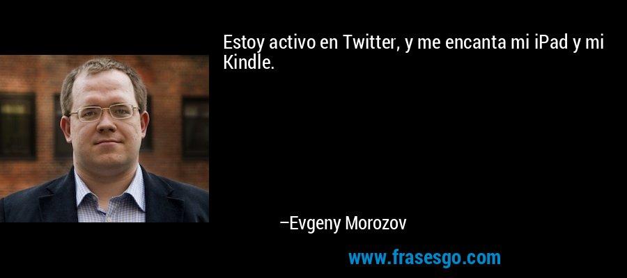 Estoy activo en Twitter, y me encanta mi iPad y mi Kindle. – Evgeny Morozov