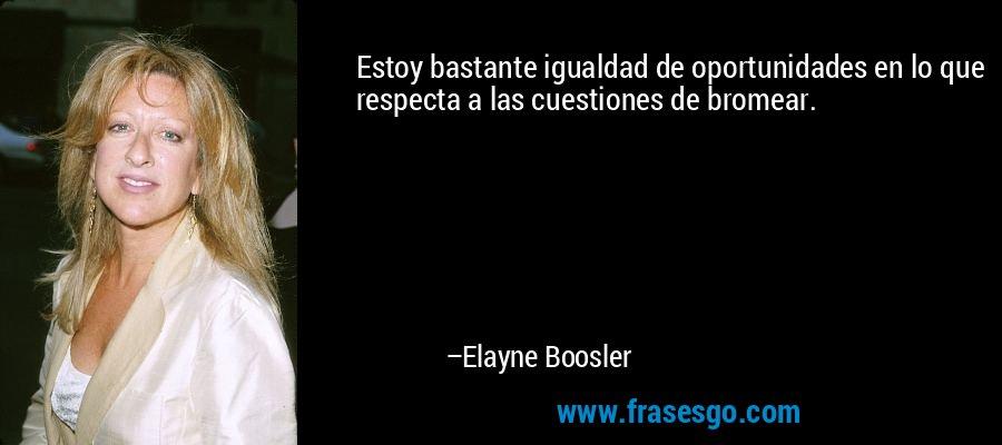 Estoy bastante igualdad de oportunidades en lo que respecta a las cuestiones de bromear. – Elayne Boosler