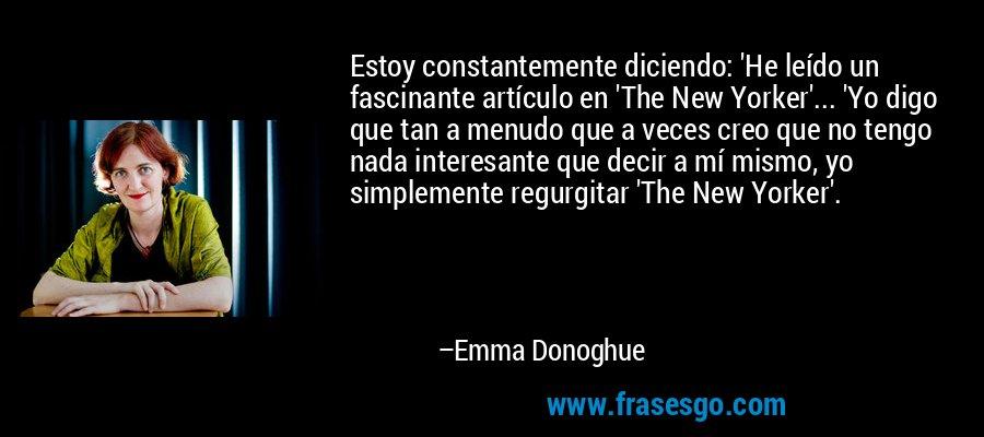 Estoy constantemente diciendo: 'He leído un fascinante artículo en 'The New Yorker'... 'Yo digo que tan a menudo que a veces creo que no tengo nada interesante que decir a mí mismo, yo simplemente regurgitar 'The New Yorker'. – Emma Donoghue