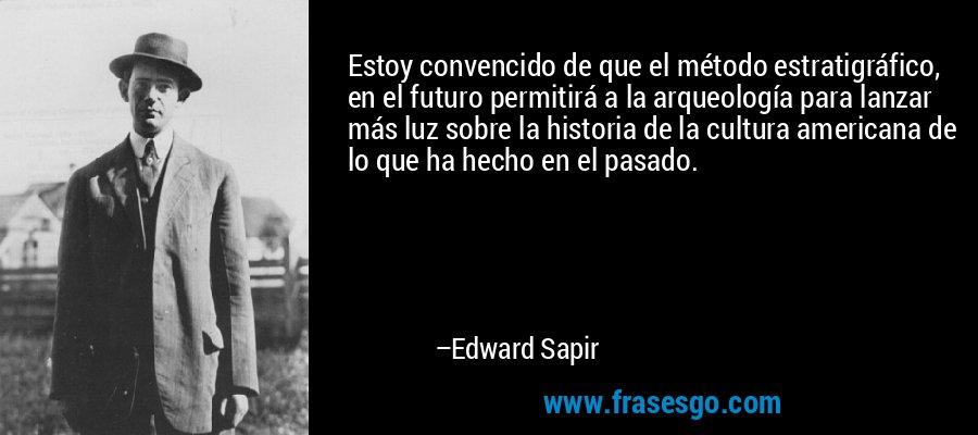 Estoy convencido de que el método estratigráfico, en el futuro permitirá a la arqueología para lanzar más luz sobre la historia de la cultura americana de lo que ha hecho en el pasado. – Edward Sapir