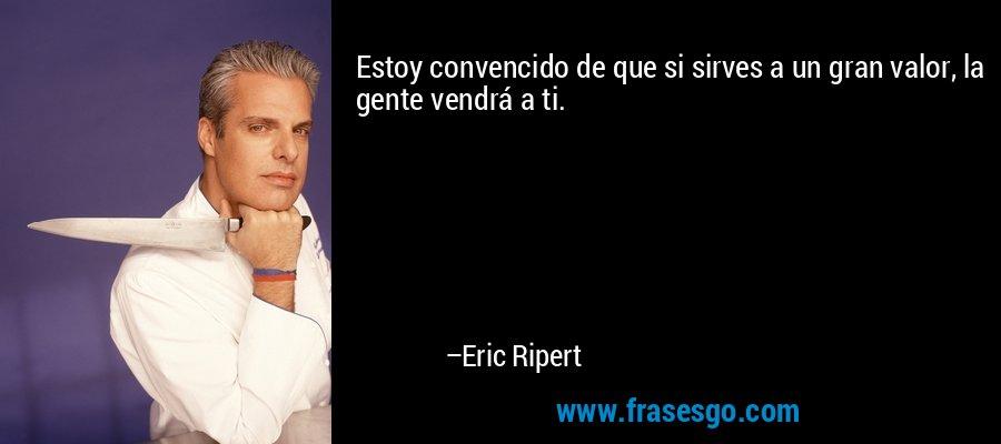 Estoy convencido de que si sirves a un gran valor, la gente vendrá a ti. – Eric Ripert