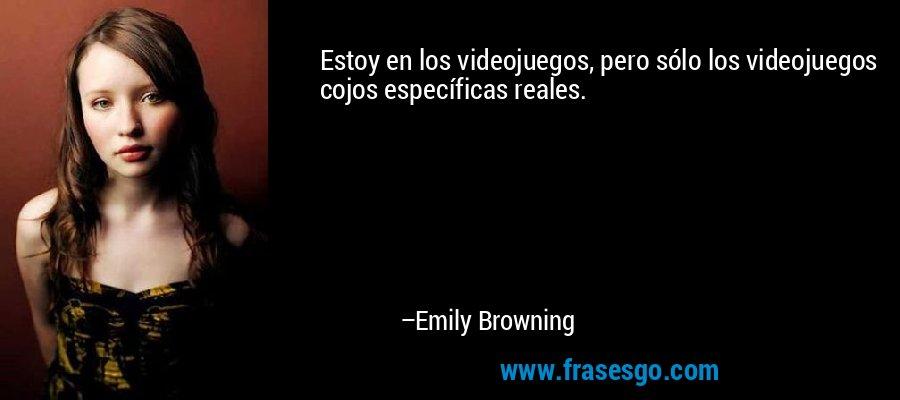 Estoy en los videojuegos, pero sólo los videojuegos cojos específicas reales. – Emily Browning