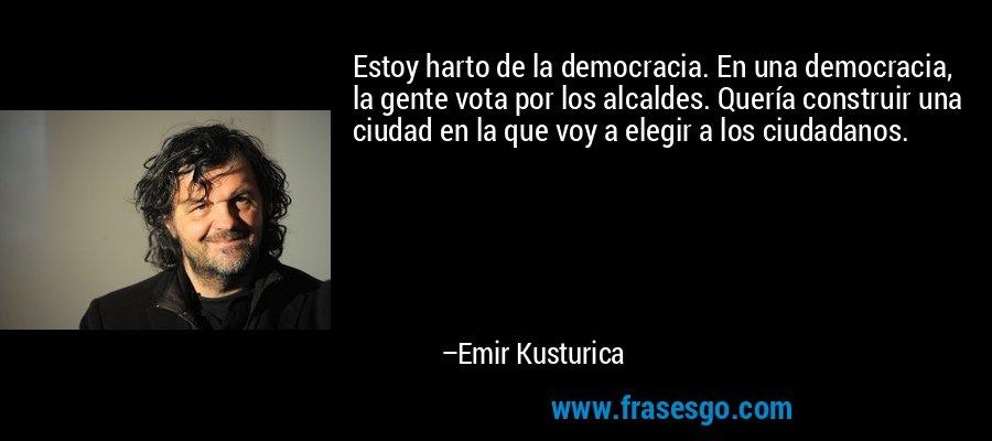 Estoy harto de la democracia. En una democracia, la gente vota por los alcaldes. Quería construir una ciudad en la que voy a elegir a los ciudadanos. – Emir Kusturica