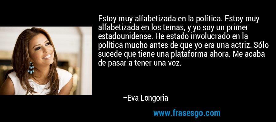 Estoy muy alfabetizada en la política. Estoy muy alfabetizada en los temas, y yo soy un primer estadounidense. He estado involucrado en la política mucho antes de que yo era una actriz. Sólo sucede que tiene una plataforma ahora. Me acaba de pasar a tener una voz. – Eva Longoria
