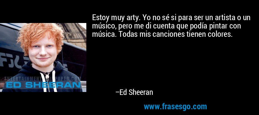 Estoy muy arty. Yo no sé si para ser un artista o un músico, pero me di cuenta que podía pintar con música. Todas mis canciones tienen colores. – Ed Sheeran