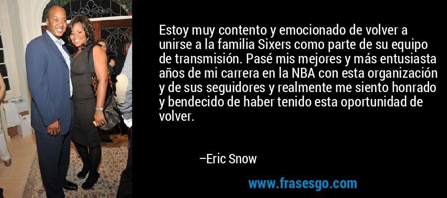Estoy muy contento y emocionado de volver a unirse a la familia Sixers como parte de su equipo de transmisión. Pasé mis mejores y más entusiasta años de mi carrera en la NBA con esta organización y de sus seguidores y realmente me siento honrado y bendecido de haber tenido esta oportunidad de volver. – Eric Snow
