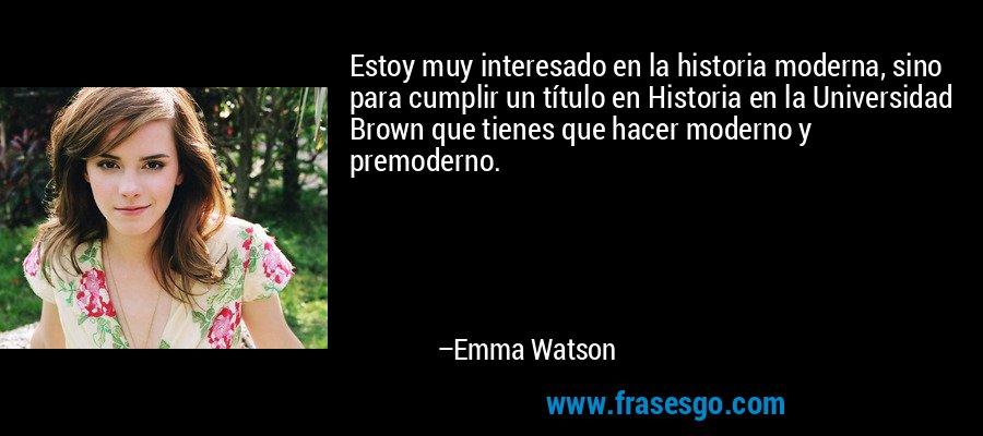 Estoy muy interesado en la historia moderna, sino para cumplir un título en Historia en la Universidad Brown que tienes que hacer moderno y premoderno. – Emma Watson
