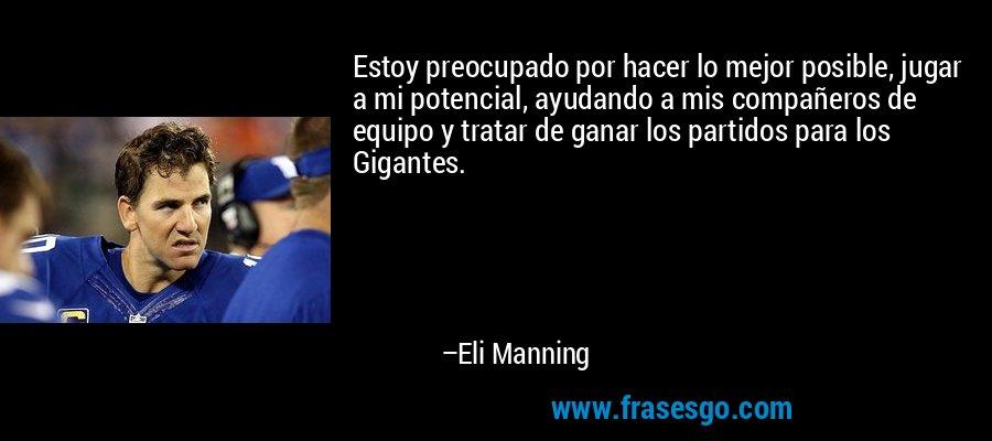 Estoy preocupado por hacer lo mejor posible, jugar a mi potencial, ayudando a mis compañeros de equipo y tratar de ganar los partidos para los Gigantes. – Eli Manning