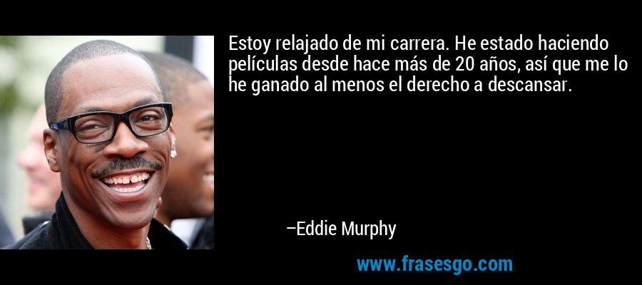 Estoy relajado de mi carrera. He estado haciendo películas desde hace más de 20 años, así que me lo he ganado al menos el derecho a descansar. – Eddie Murphy