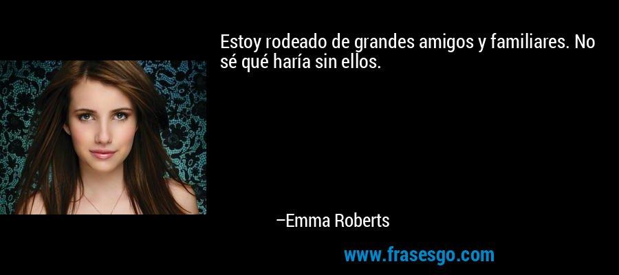 Estoy rodeado de grandes amigos y familiares. No sé qué haría sin ellos. – Emma Roberts
