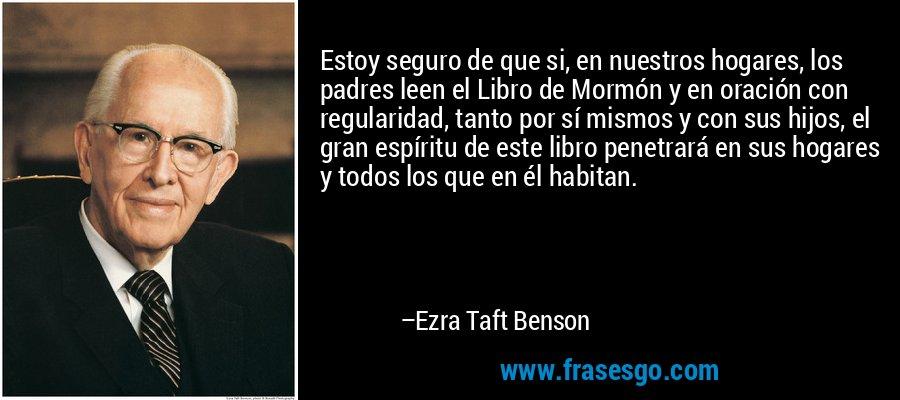 Estoy seguro de que si, en nuestros hogares, los padres leen el Libro de Mormón y en oración con regularidad, tanto por sí mismos y con sus hijos, el gran espíritu de este libro penetrará en sus hogares y todos los que en él habitan. – Ezra Taft Benson