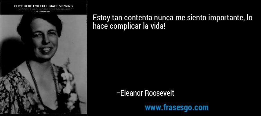 Estoy tan contenta nunca me siento importante, lo hace complicar la vida! – Eleanor Roosevelt