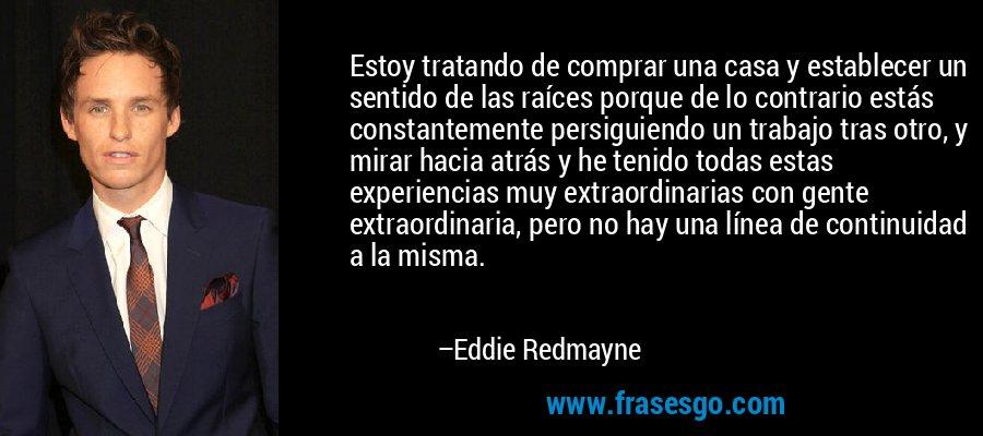 Estoy tratando de comprar una casa y establecer un sentido de las raíces porque de lo contrario estás constantemente persiguiendo un trabajo tras otro, y mirar hacia atrás y he tenido todas estas experiencias muy extraordinarias con gente extraordinaria, pero no hay una línea de continuidad a la misma. – Eddie Redmayne