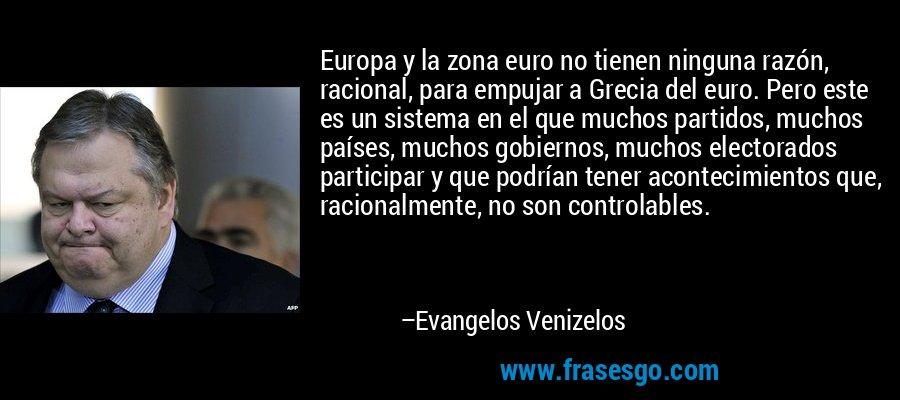 Europa y la zona euro no tienen ninguna razón, racional, para empujar a Grecia del euro. Pero este es un sistema en el que muchos partidos, muchos países, muchos gobiernos, muchos electorados participar y que podrían tener acontecimientos que, racionalmente, no son controlables. – Evangelos Venizelos