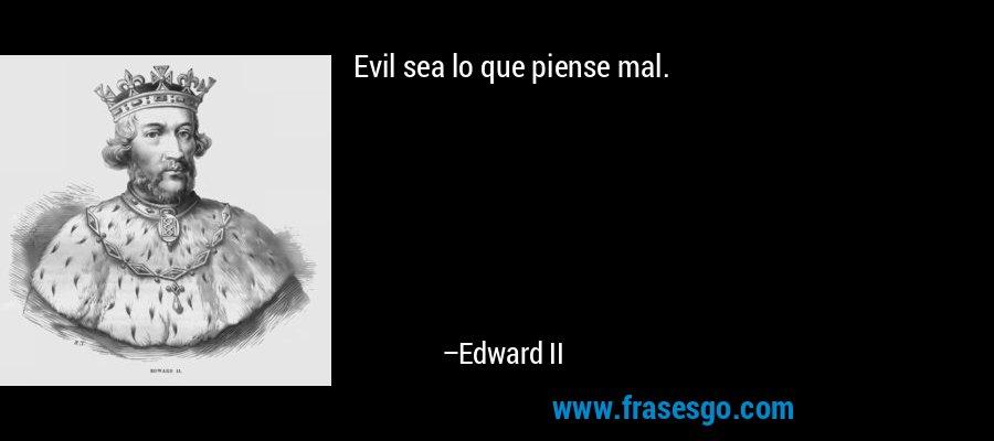 Evil sea lo que piense mal. – Edward II