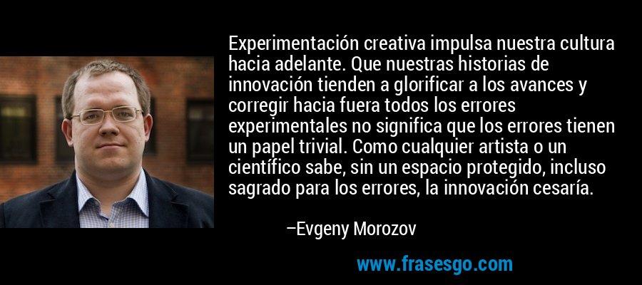 Experimentación creativa impulsa nuestra cultura hacia adelante. Que nuestras historias de innovación tienden a glorificar a los avances y corregir hacia fuera todos los errores experimentales no significa que los errores tienen un papel trivial. Como cualquier artista o un científico sabe, sin un espacio protegido, incluso sagrado para los errores, la innovación cesaría. – Evgeny Morozov