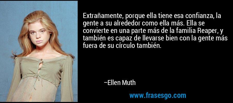 Extrañamente, porque ella tiene esa confianza, la gente a su alrededor como ella más. Ella se convierte en una parte más de la familia Reaper, y también es capaz de llevarse bien con la gente más fuera de su círculo también. – Ellen Muth