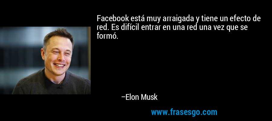 Facebook está muy arraigada y tiene un efecto de red. Es difícil entrar en una red una vez que se formó. – Elon Musk
