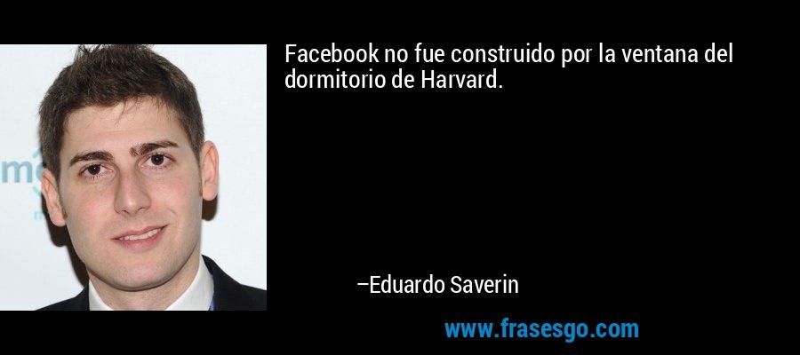 Facebook no fue construido por la ventana del dormitorio de Harvard. – Eduardo Saverin