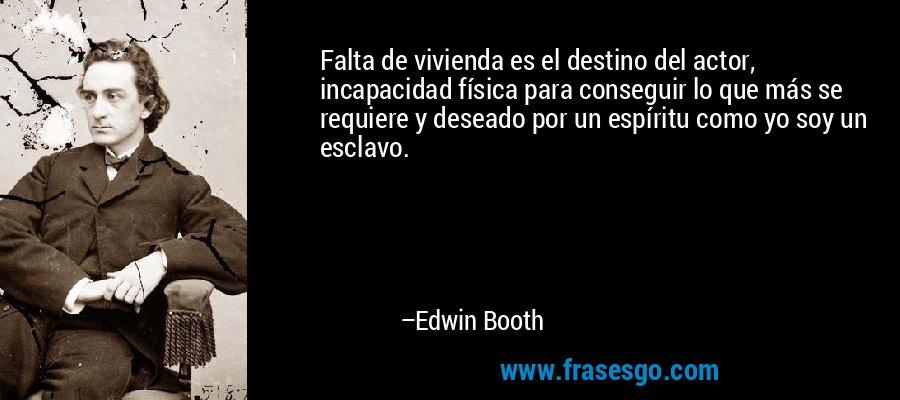 Falta de vivienda es el destino del actor, incapacidad física para conseguir lo que más se requiere y deseado por un espíritu como yo soy un esclavo. – Edwin Booth