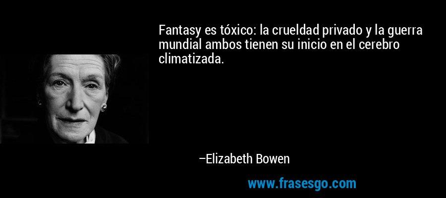 Fantasy es tóxico: la crueldad privado y la guerra mundial ambos tienen su inicio en el cerebro climatizada. – Elizabeth Bowen