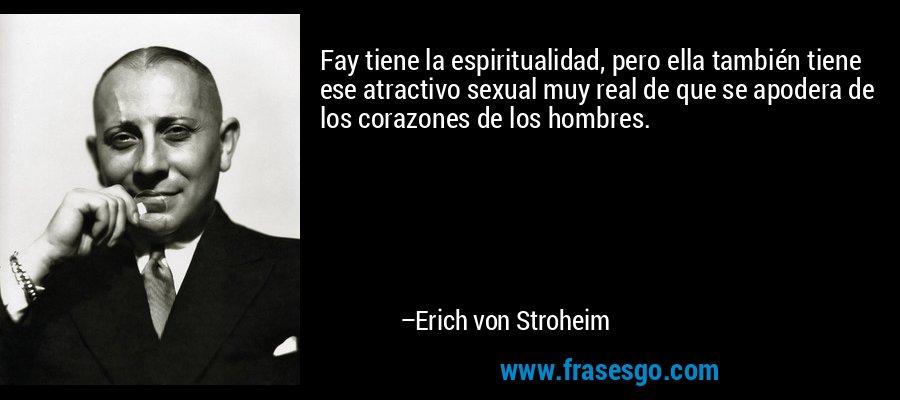 Fay tiene la espiritualidad, pero ella también tiene ese atractivo sexual muy real de que se apodera de los corazones de los hombres. – Erich von Stroheim