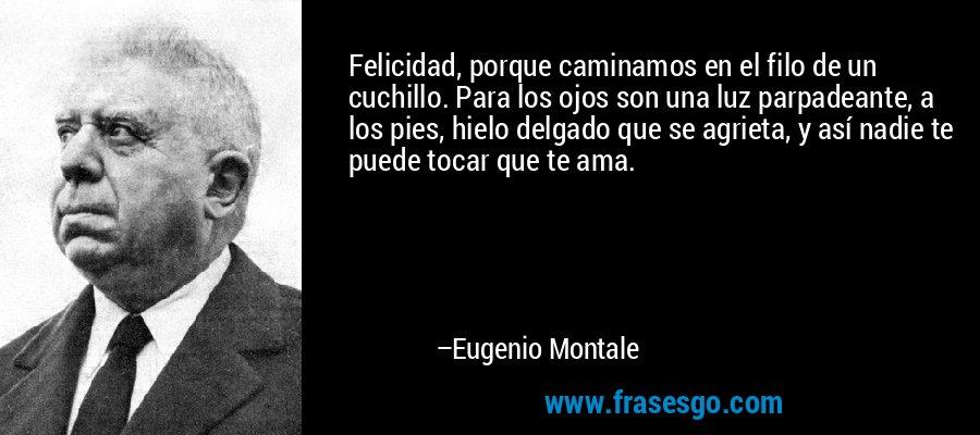 Felicidad, porque caminamos en el filo de un cuchillo. Para los ojos son una luz parpadeante, a los pies, hielo delgado que se agrieta, y así nadie te puede tocar que te ama. – Eugenio Montale