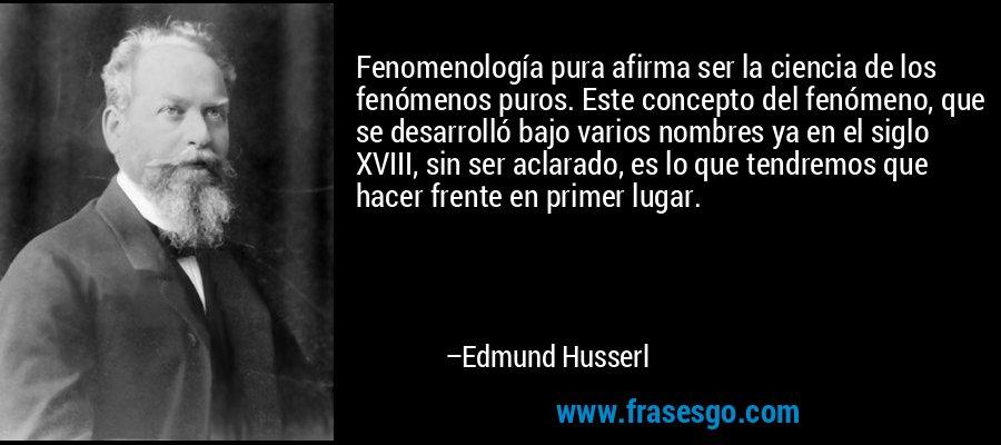Fenomenología pura afirma ser la ciencia de los fenómenos puros. Este concepto del fenómeno, que se desarrolló bajo varios nombres ya en el siglo XVIII, sin ser aclarado, es lo que tendremos que hacer frente en primer lugar. – Edmund Husserl