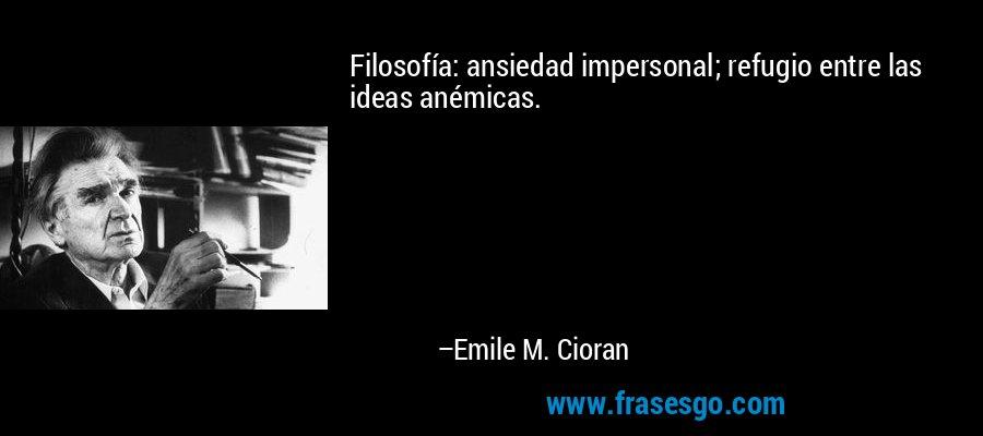 Filosofía: ansiedad impersonal; refugio entre las ideas anémicas. – Emile M. Cioran