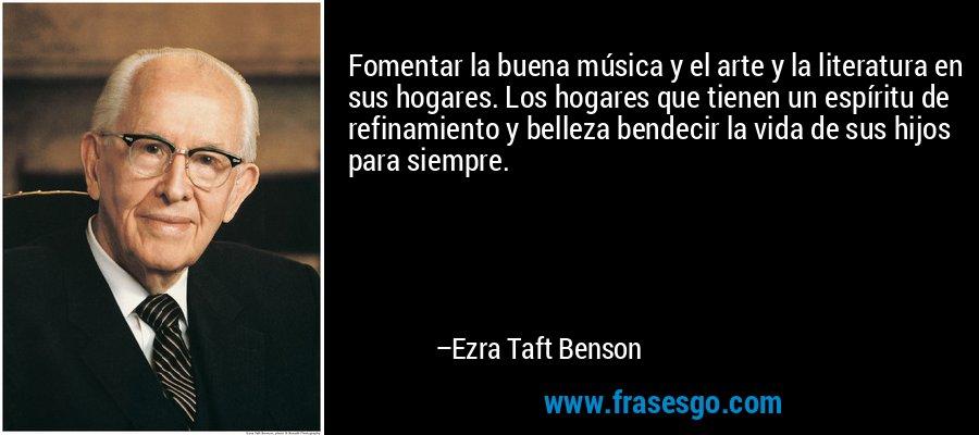 Fomentar la buena música y el arte y la literatura en sus hogares. Los hogares que tienen un espíritu de refinamiento y belleza bendecir la vida de sus hijos para siempre. – Ezra Taft Benson