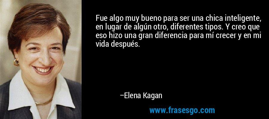 Fue algo muy bueno para ser una chica inteligente, en lugar de algún otro, diferentes tipos. Y creo que eso hizo una gran diferencia para mí crecer y en mi vida después. – Elena Kagan