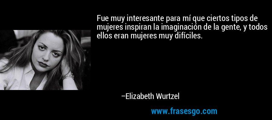 Fue muy interesante para mí que ciertos tipos de mujeres inspiran la imaginación de la gente, y todos ellos eran mujeres muy difíciles. – Elizabeth Wurtzel
