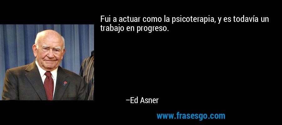 Fui a actuar como la psicoterapia, y es todavía un trabajo en progreso. – Ed Asner