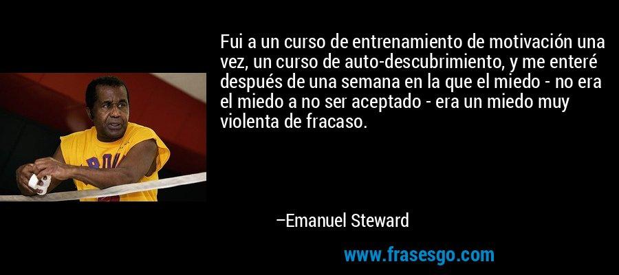 Fui a un curso de entrenamiento de motivación una vez, un curso de auto-descubrimiento, y me enteré después de una semana en la que el miedo - no era el miedo a no ser aceptado - era un miedo muy violenta de fracaso. – Emanuel Steward
