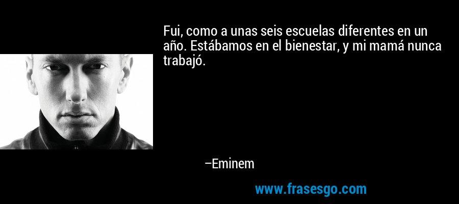 Fui, como a unas seis escuelas diferentes en un año. Estábamos en el bienestar, y mi mamá nunca trabajó. – Eminem