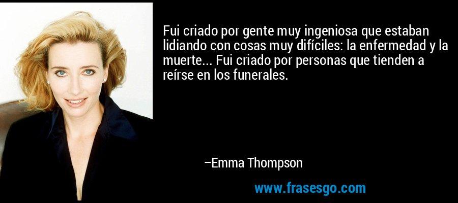 Fui criado por gente muy ingeniosa que estaban lidiando con cosas muy difíciles: la enfermedad y la muerte... Fui criado por personas que tienden a reírse en los funerales. – Emma Thompson