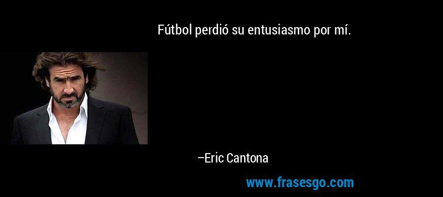 Fútbol perdió su entusiasmo por mí. – Eric Cantona