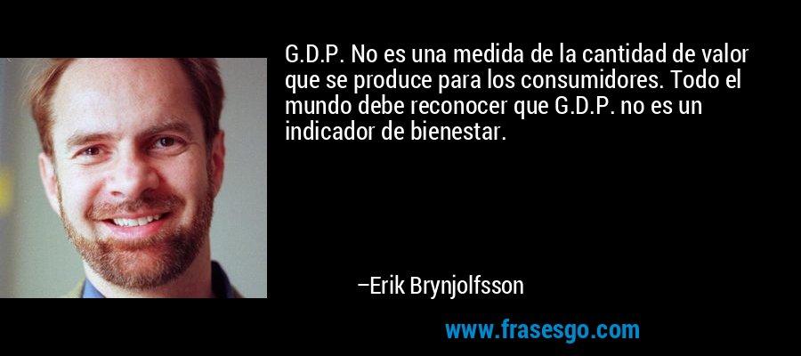 G.D.P. No es una medida de la cantidad de valor que se produce para los consumidores. Todo el mundo debe reconocer que G.D.P. no es un indicador de bienestar. – Erik Brynjolfsson