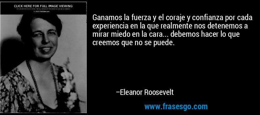 Ganamos la fuerza y el coraje y confianza por cada experiencia en la que realmente nos detenemos a mirar miedo en la cara... debemos hacer lo que creemos que no se puede. – Eleanor Roosevelt