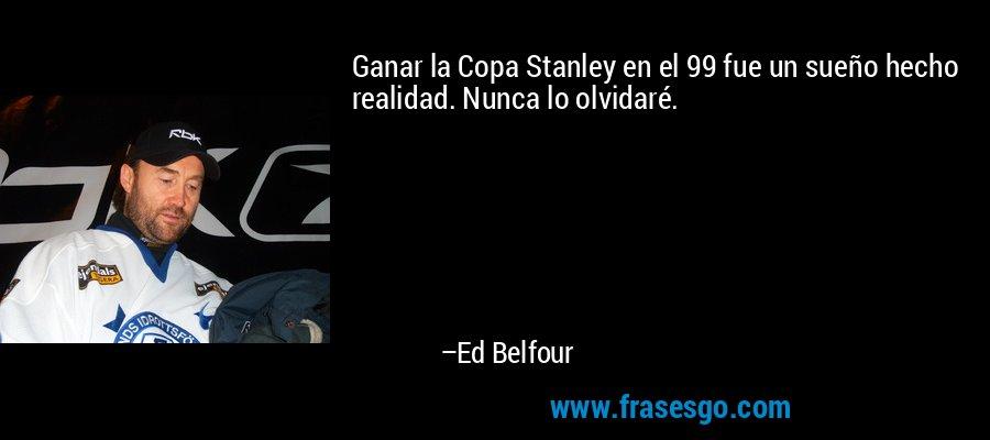 Ganar la Copa Stanley en el 99 fue un sueño hecho realidad. Nunca lo olvidaré. – Ed Belfour