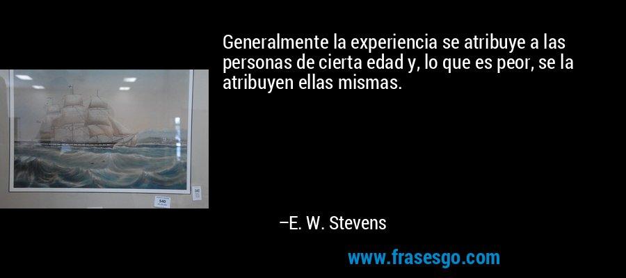 Generalmente la experiencia se atribuye a las personas de cierta edad y, lo que es peor, se la atribuyen ellas mismas. – E. W. Stevens