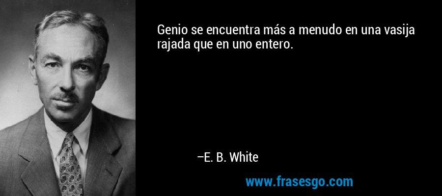 Genio se encuentra más a menudo en una vasija rajada que en uno entero. – E. B. White