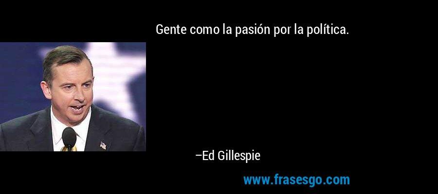 Gente como la pasión por la política. – Ed Gillespie