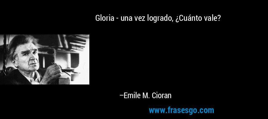 Gloria - una vez logrado, ¿Cuánto vale? – Emile M. Cioran