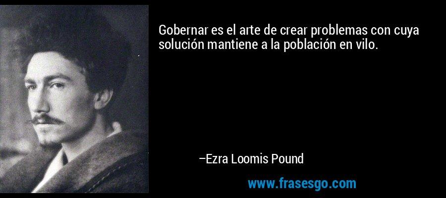 Gobernar es el arte de crear problemas con cuya solución mantiene a la población en vilo. – Ezra Loomis Pound