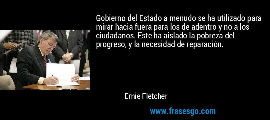 Gobierno del Estado a menudo se ha utilizado para mirar hacia fuera para los de adentro y no a los ciudadanos. Este ha aislado la pobreza del progreso, y la necesidad de reparación. – Ernie Fletcher